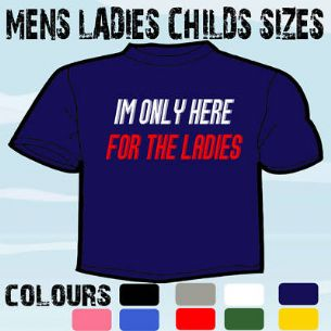 IM HERE FOR THE LADIES FUNNY SLOGAN T-SHIRT ALL SIZES